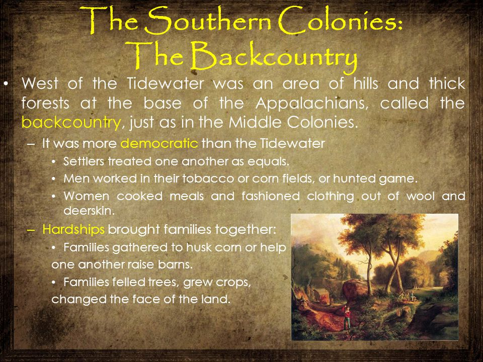 The Southern Colonies: The Backcountry West of the Tidewater was an area of hills and thick forests at the base of the Appalachians, called the backco