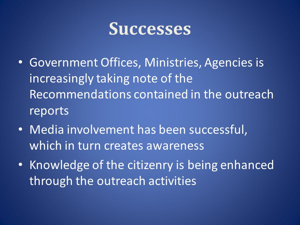 Successes Government Offices, Ministries, Agencies is increasingly taking note of the Recommendations contained in the outreach reports Media involvem