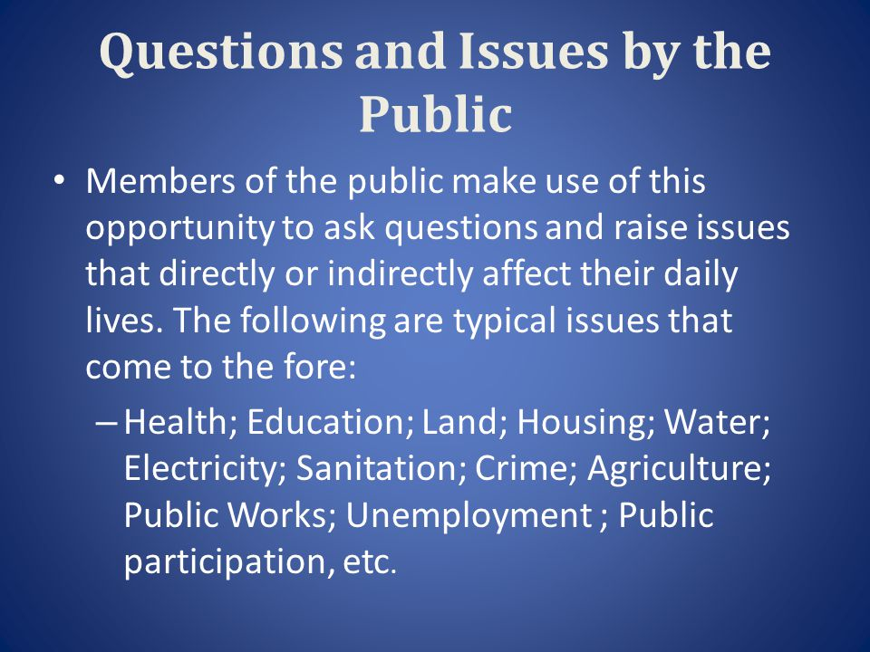 Questions and Issues by the Public Members of the public make use of this opportunity to ask questions and raise issues that directly or indirectly af