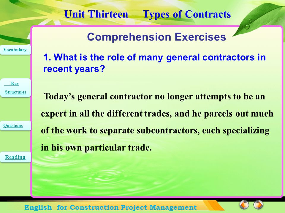 Unit Thirteen Types of Contracts English for Construction Project Management Vocabulary Key Structures Key Structures Questions Reading The reason such care is necessary becomes apparent upon the examination of cases where the contract covered the matter in general terms only, such as the contractor shall be paid the cost of the building plus 10 percent. 在审查某些合同仅以笼统措辞对此作出规定的情况时, 如仅规定 应支付承包商建筑成本另加 10% ,必须如此谨 慎的理由就是显而易见了。 句中 such care is necessary 为省略关系副词 why 的定 语从句,修饰主语 reason ; where 引导定语从句,修饰 cases ,其中还带有一插入成分 such as … 。