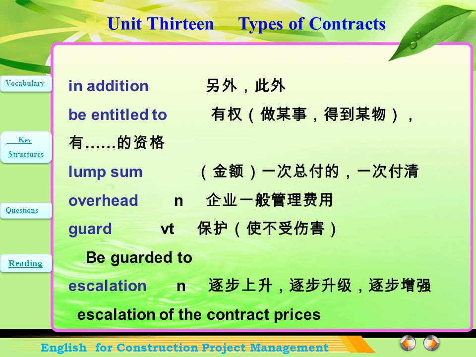 Unit Thirteen Types of Contracts English for Construction Project Management Vocabulary Key Structures Key Structures Questions Reading general contractors 总承包商 evolve vi 发展,展开;进化,演化 parcel n 包裹,一块地 vt 把 …… 打成包裹, 把 …… 分成若干部分 parcel out 把 …… 分成小部分 he parcels out much of the work to separate subcontractors retention n 保留额,自留额 the percentage of retention 保留金的百分比 Words and Expressions