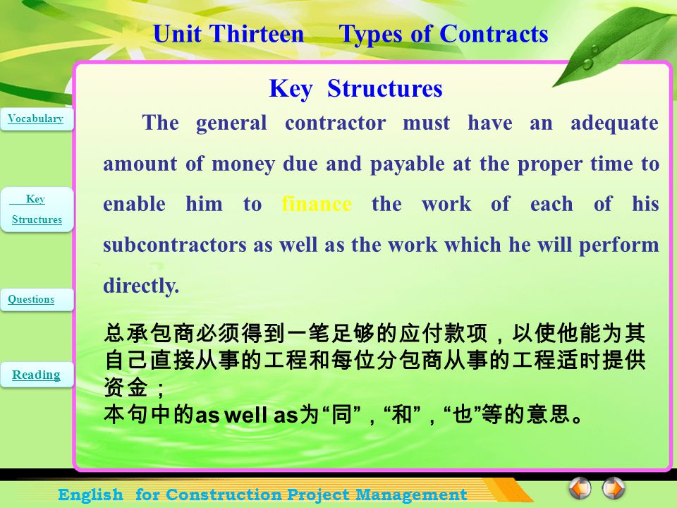 Unit Thirteen Types of Contracts English for Construction Project Management Vocabulary Key Structures Key Structures Questions Reading Key Structures The general contractor must have an adequate amount of money due and payable at the proper time to enable him to finance the work of each of his subcontractors as well as the work which he will perform directly.