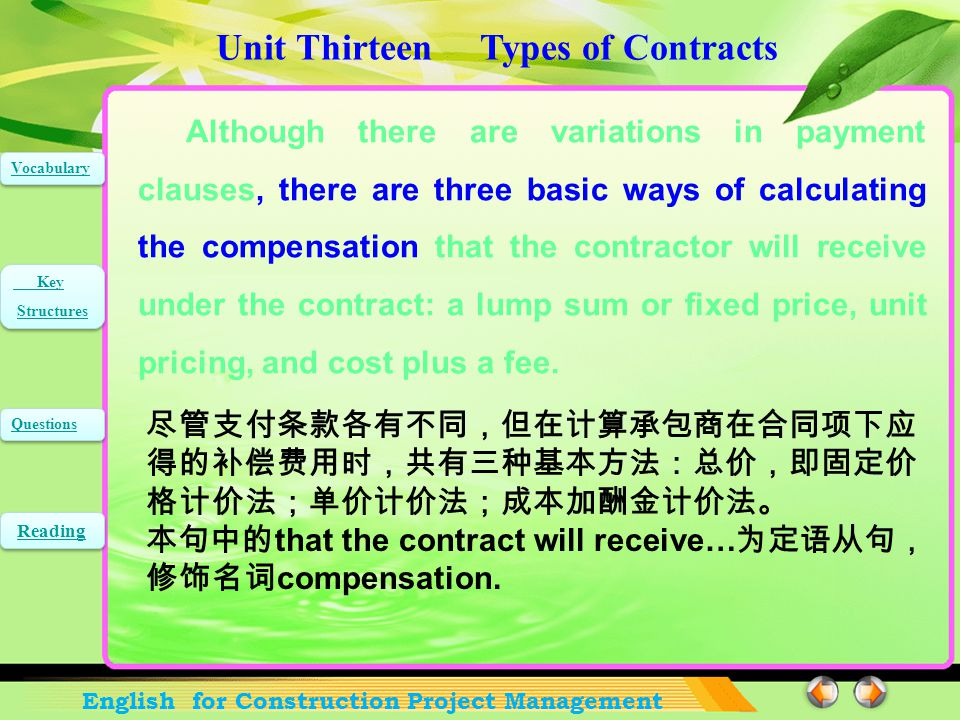 Unit Thirteen Types of Contracts English for Construction Project Management Vocabulary Key Structures Key Structures Questions Reading Although there are variations in payment clauses, there are three basic ways of calculating the compensation that the contractor will receive under the contract: a lump sum or fixed price, unit pricing, and cost plus a fee.