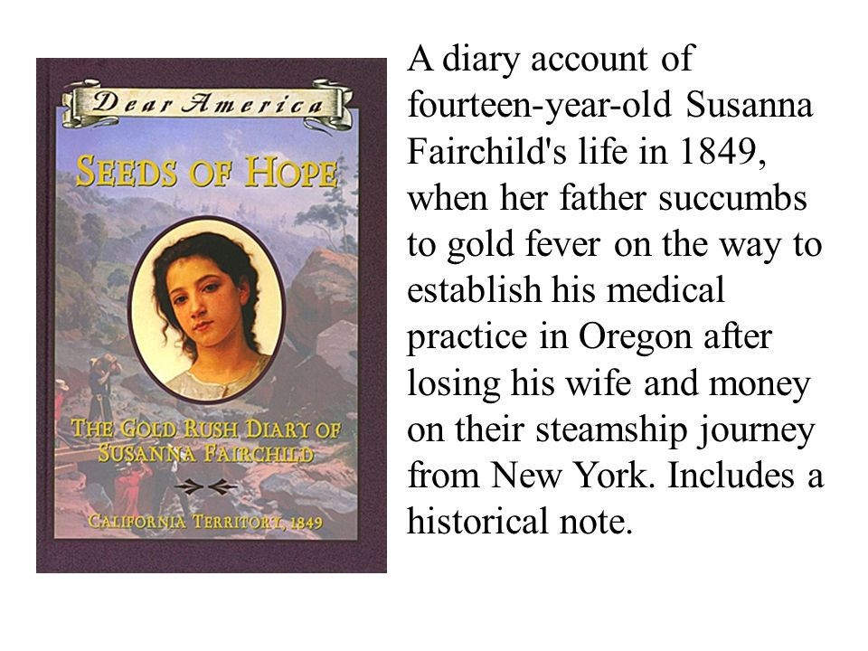 A diary account of fourteen-year-old Susanna Fairchild s life in 1849, when her father succumbs to gold fever on the way to establish his medical practice in Oregon after losing his wife and money on their steamship journey from New York.