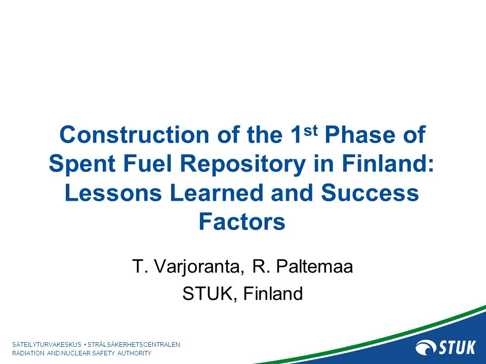 SÄTEILYTURVAKESKUS STRÅLSÄKERHETSCENTRALEN RADIATION AND NUCLEAR SAFETY AUTHORITY Tero Varjoranta Lessons learned and success factors Success factor 7: Well structured, stepwise, open and defendable implementation program using graded approach and rolling documents strategy