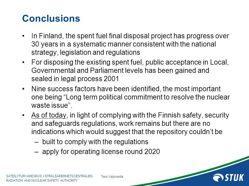 SÄTEILYTURVAKESKUS STRÅLSÄKERHETSCENTRALEN RADIATION AND NUCLEAR SAFETY AUTHORITY Tero Varjoranta Conclusions In Finland, the spent fuel final disposal project has progress over 30 years in a systematic manner consistent with the national strategy, legislation and regulations For disposing the existing spent fuel, public acceptance in Local, Governmental and Parliament levels has been gained and sealed in legal process 2001 Nine success factors have been identified, the most important one being Long term political commitment to resolve the nuclear waste issue .