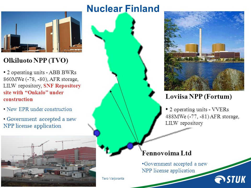SÄTEILYTURVAKESKUS STRÅLSÄKERHETSCENTRALEN RADIATION AND NUCLEAR SAFETY AUTHORITY Tero Varjoranta Fennovoima Ltd Government accepted a new NPP license application Nuclear Finland Loviisa NPP (Fortum) 2 operating units - VVERs 488MWe (-77, -81) AFR storage, LILW repository Olkiluoto NPP (TVO) 2 operating units - ABB BWRs 860MWe (-78, -80), AFR storage, LILW repository, SNF Repository site with Onkalo under construction New EPR under construction Government accepted a new NPP license application