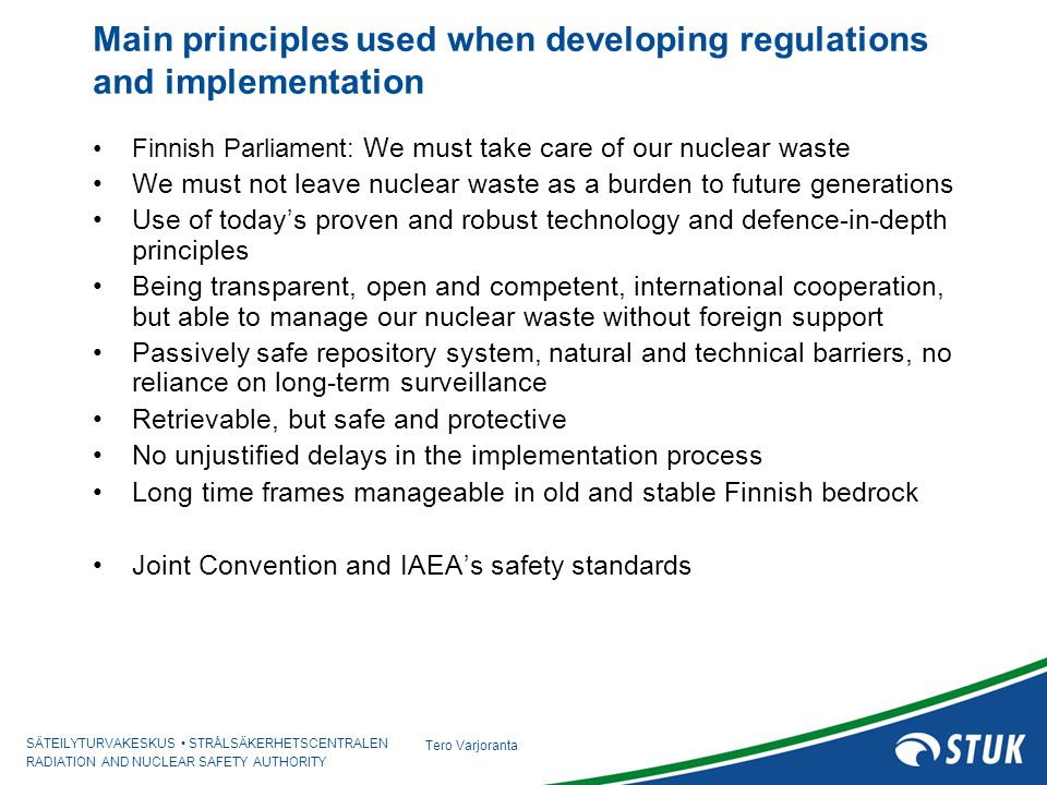 SÄTEILYTURVAKESKUS STRÅLSÄKERHETSCENTRALEN RADIATION AND NUCLEAR SAFETY AUTHORITY Tero Varjoranta Success factor 1: Long term political commitment to resolve the nuclear waste issue Governments' strategic Decisions since 1983 Only safe can be built, safety can not be compromised by other requirements or demands Three step licensing –Decision-in-Principle: Public and political acceptance, local veto-right –Construction license and Operating license: Safety technical issues