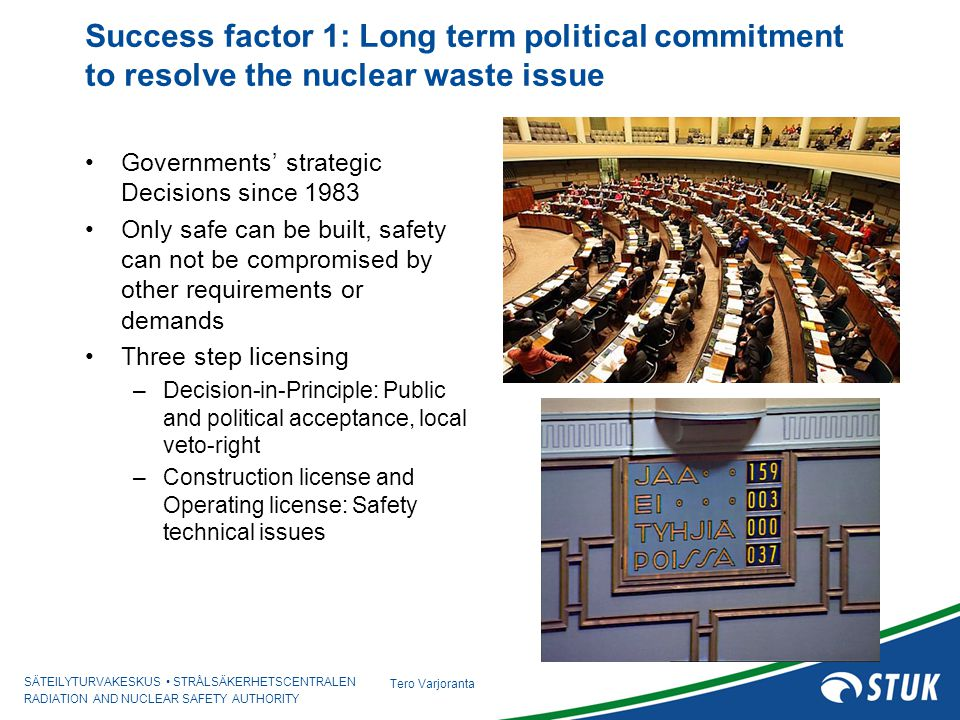 SÄTEILYTURVAKESKUS STRÅLSÄKERHETSCENTRALEN RADIATION AND NUCLEAR SAFETY AUTHORITY Tero Varjoranta Lessons learned and success factors Success factor 2: National strategy and discipline Major milestones and timelines set in Governments' decisions Over the years, regular regulatory reviews –Nuclear power companies invest sufficient resources to meet the Governments' decisions –Site selection, characterization and confirmation, technologies, safety assessments and safety case Success factor 3: Well defined liabilities and roles 3 step licensing process (decision in principle, construction license and operating license) Responsibility of the waste producer, Polluter pays Licensing: Local municipality - Government - Parliament Regulatory control: STUK for safety, security and safeguards Technical support organizations