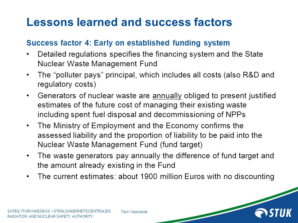 SÄTEILYTURVAKESKUS STRÅLSÄKERHETSCENTRALEN RADIATION AND NUCLEAR SAFETY AUTHORITY Tero Varjoranta Lessons learned and success factors Success factor 4: Early on established funding system Detailed regulations specifies the financing system and the State Nuclear Waste Management Fund The polluter pays principal, which includes all costs (also R&D and regulatory costs) Generators of nuclear waste are annually obliged to present justified estimates of the future cost of managing their existing waste including spent fuel disposal and decommissioning of NPPs The Ministry of Employment and the Economy confirms the assessed liability and the proportion of liability to be paid into the Nuclear Waste Management Fund (fund target) The waste generators pay annually the difference of fund target and the amount already existing in the Fund The current estimates: about 1900 million Euros with no discounting