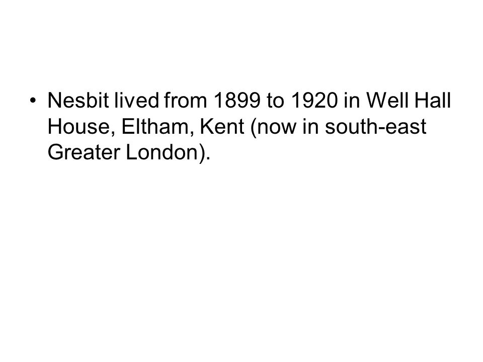 Nesbit lived from 1899 to 1920 in Well Hall House, Eltham, Kent (now in south-east Greater London).