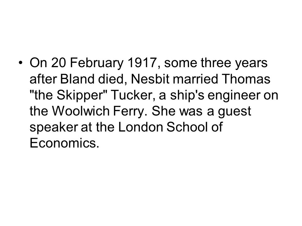 On 20 February 1917, some three years after Bland died, Nesbit married Thomas the Skipper Tucker, a ship s engineer on the Woolwich Ferry.