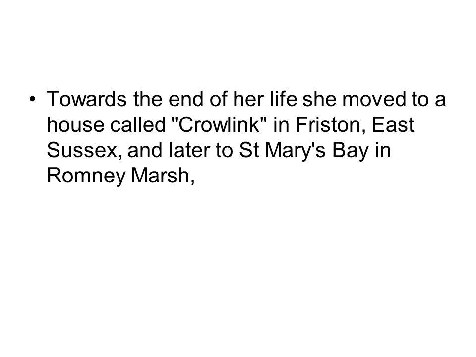 Towards the end of her life she moved to a house called Crowlink in Friston, East Sussex, and later to St Mary s Bay in Romney Marsh,