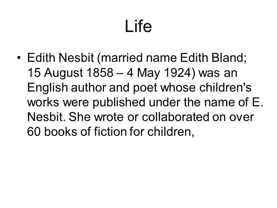 Life Edith Nesbit (married name Edith Bland; 15 August 1858 – 4 May 1924) was an English author and poet whose children s works were published under the name of E.