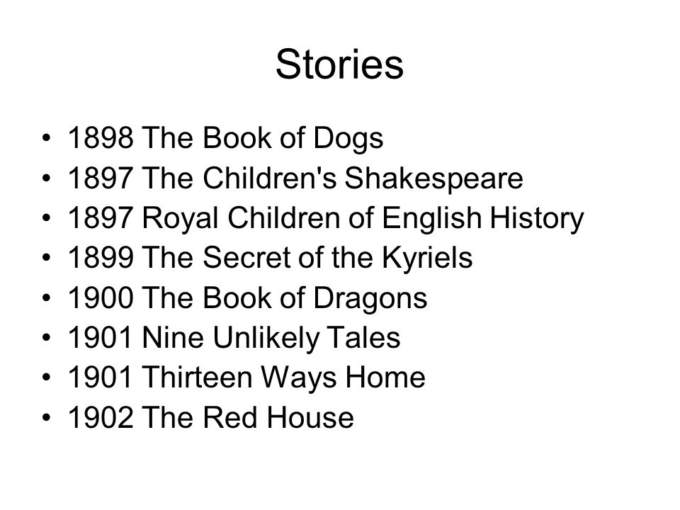 Stories 1898 The Book of Dogs 1897 The Children s Shakespeare 1897 Royal Children of English History 1899 The Secret of the Kyriels 1900 The Book of Dragons 1901 Nine Unlikely Tales 1901 Thirteen Ways Home 1902 The Red House
