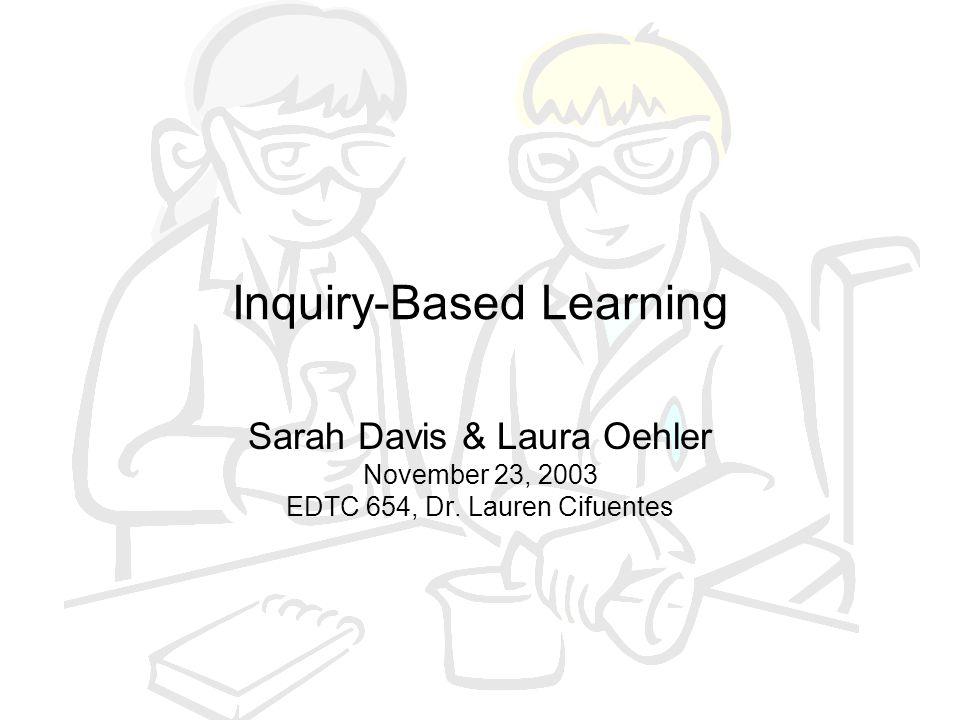 Inquiry-Based Learning Sarah Davis & Laura Oehler November 23, 2003 EDTC 654, Dr. Lauren Cifuentes