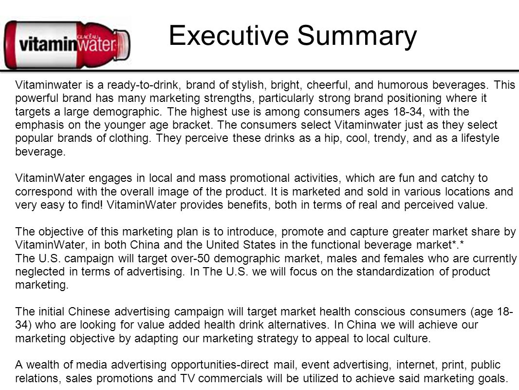 Executive Summary Vitaminwater is a ready-to-drink, brand of stylish, bright, cheerful, and humorous beverages. This powerful brand has many marketing