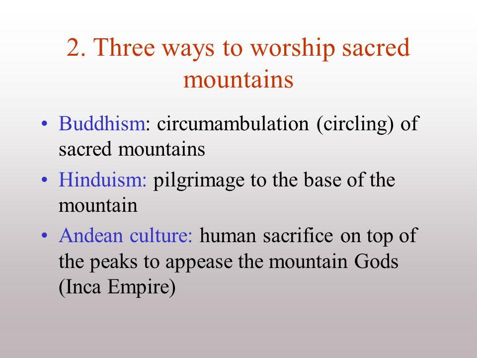 2. Three ways to worship sacred mountains Buddhism: circumambulation (circling) of sacred mountains Hinduism: pilgrimage to the base of the mountain A