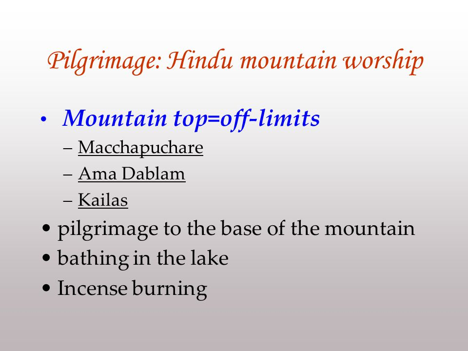 Pilgrimage: Hindu mountain worship Mountain top=off-limits –Macchapuchare –Ama Dablam –Kailas pilgrimage to the base of the mountain bathing in the lake Incense burning