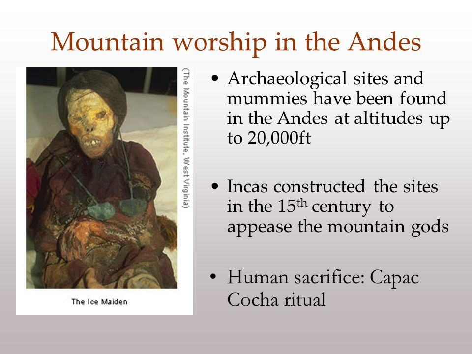 Archaeological sites and mummies have been found in the Andes at altitudes up to 20,000ft Incas constructed the sites in the 15 th century to appease the mountain gods Human sacrifice: Capac Cocha ritual Mountain worship in the Andes