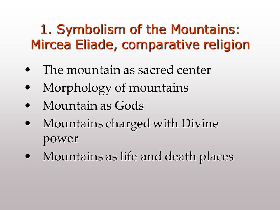1. Symbolism of the Mountains: Mircea Eliade, comparative religion The mountain as sacred centerThe mountain as sacred center Morphology of mountainsM