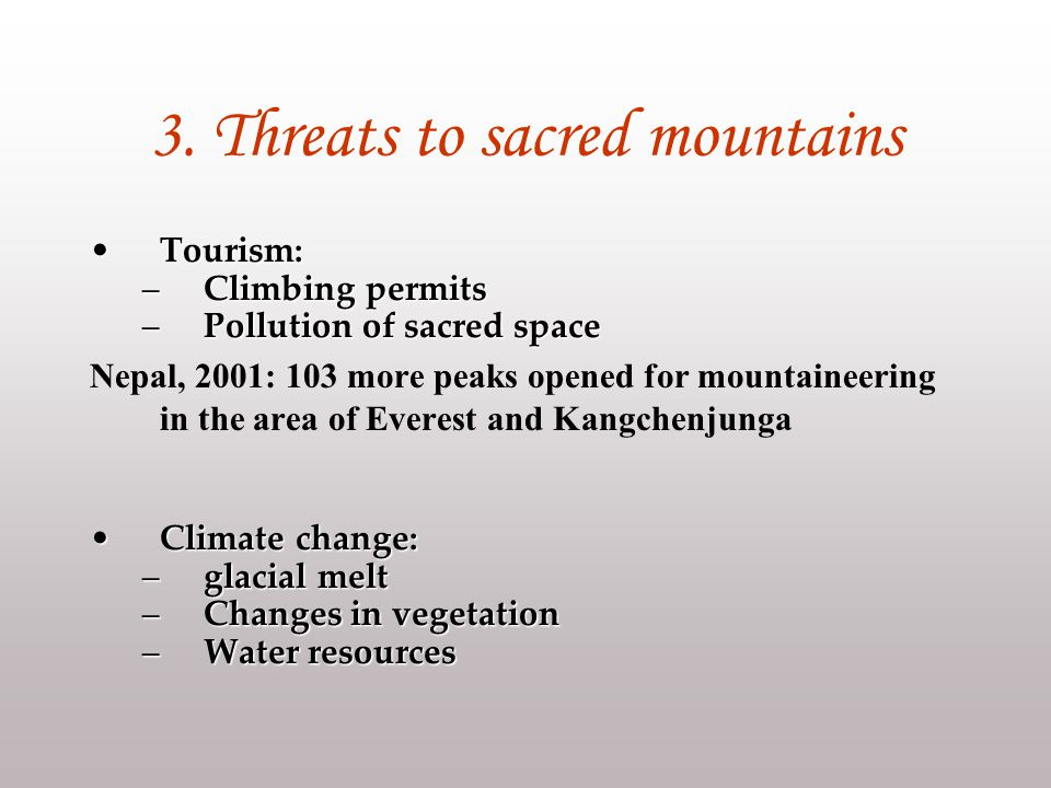 3. Threats to sacred mountains Tourism:Tourism: –Climbing permits –Pollution of sacred space Nepal, 2001: 103 more peaks opened for mountaineering in