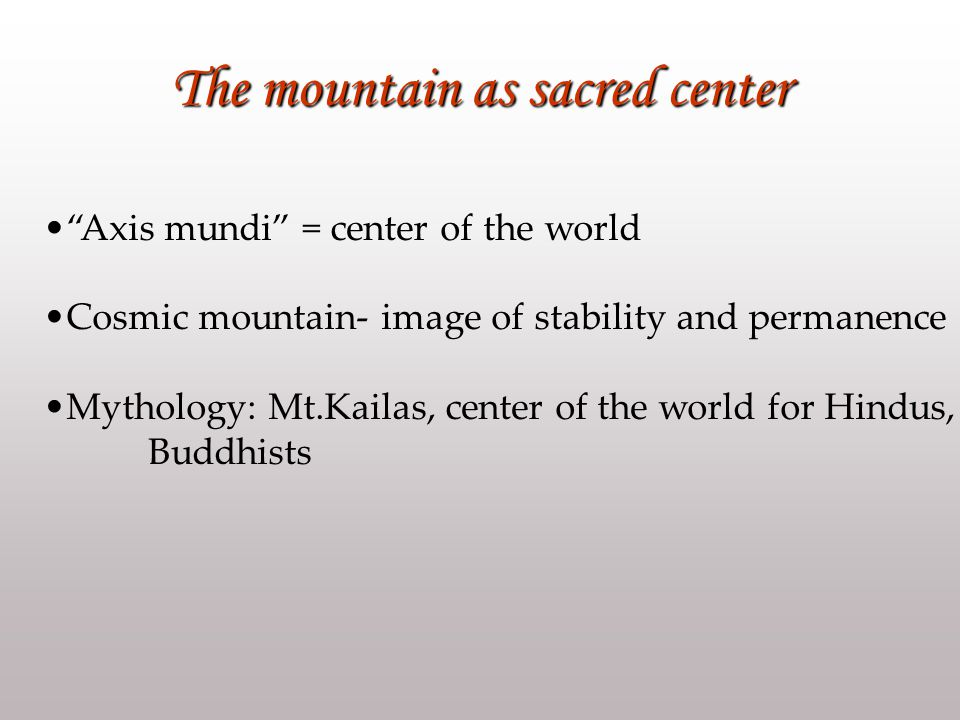 The mountain as sacred center Axis mundi = center of the world Cosmic mountain- image of stability and permanence Mythology: Mt.Kailas, center of the world for Hindus, Buddhists