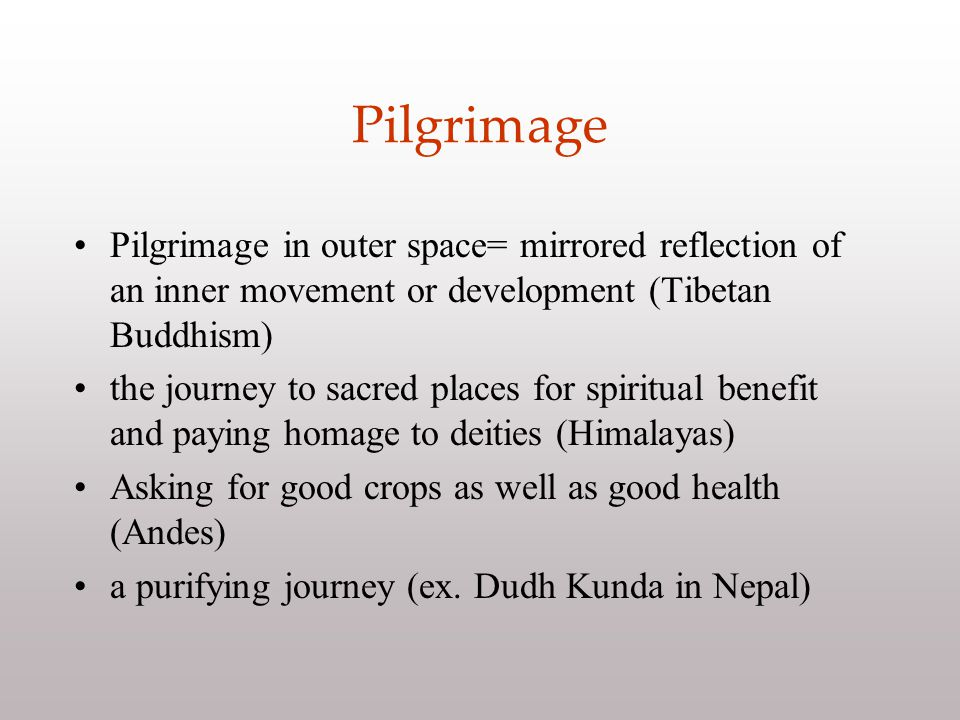 Pilgrimage Pilgrimage in outer space= mirrored reflection of an inner movement or development (Tibetan Buddhism) the journey to sacred places for spiritual benefit and paying homage to deities (Himalayas) Asking for good crops as well as good health (Andes) a purifying journey (ex.