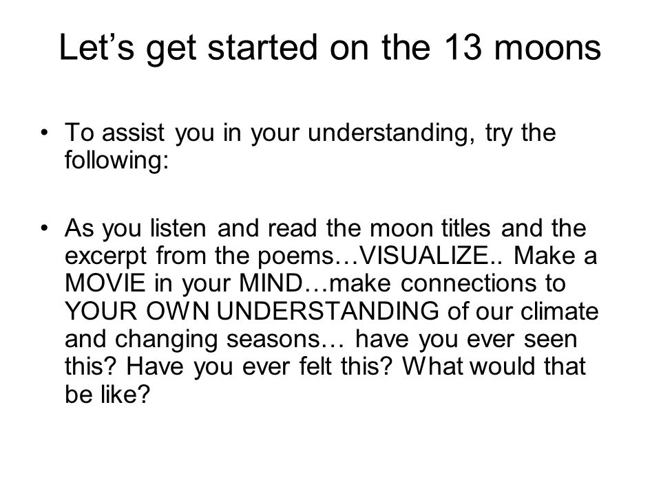 Let's get started on the 13 moons To assist you in your understanding, try the following: As you listen and read the moon titles and the excerpt from the poems…VISUALIZE..