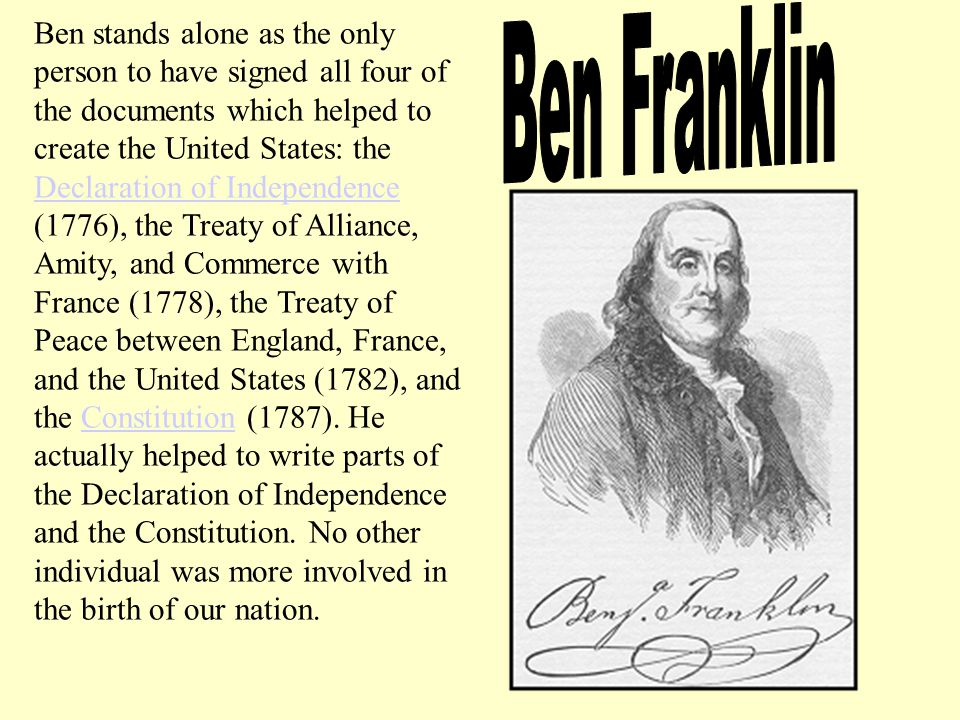 Ben stands alone as the only person to have signed all four of the documents which helped to create the United States: the Declaration of Independence (1776), the Treaty of Alliance, Amity, and Commerce with France (1778), the Treaty of Peace between England, France, and the United States (1782), and the Constitution (1787).