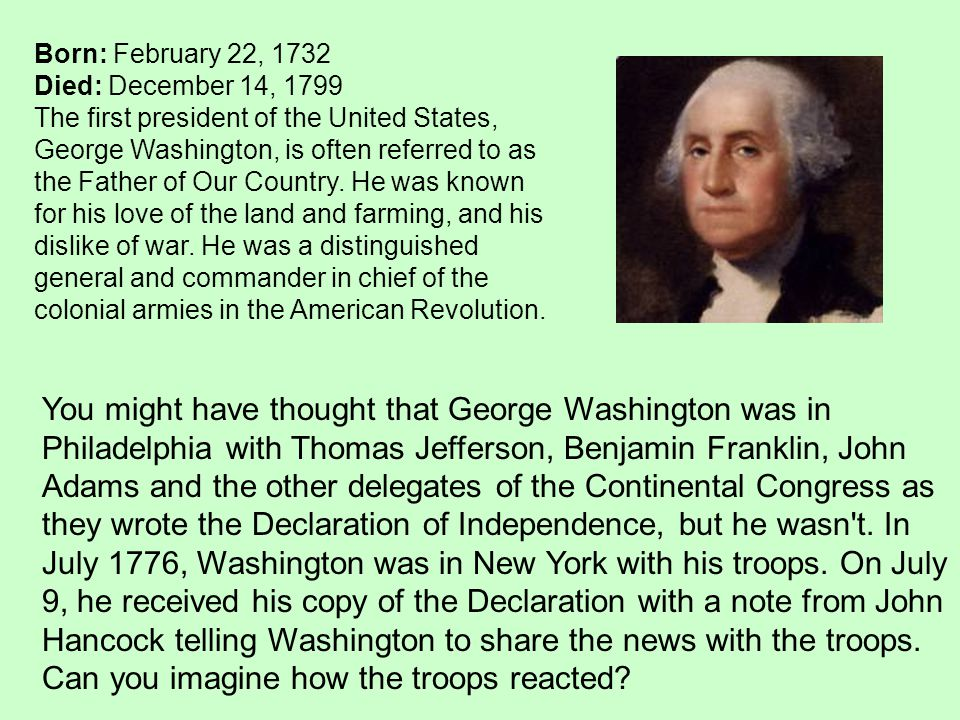 Born: February 22, 1732 Died: December 14, 1799 The first president of the United States, George Washington, is often referred to as the Father of Our Country.