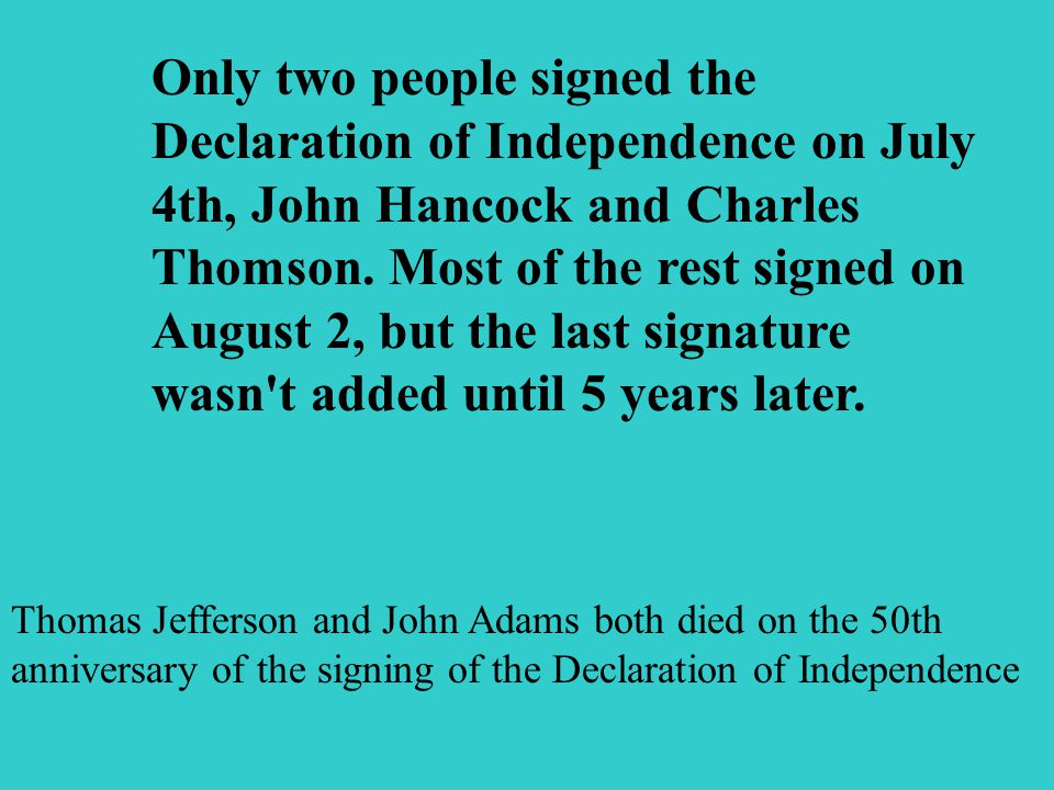 Only two people signed the Declaration of Independence on July 4th, John Hancock and Charles Thomson.