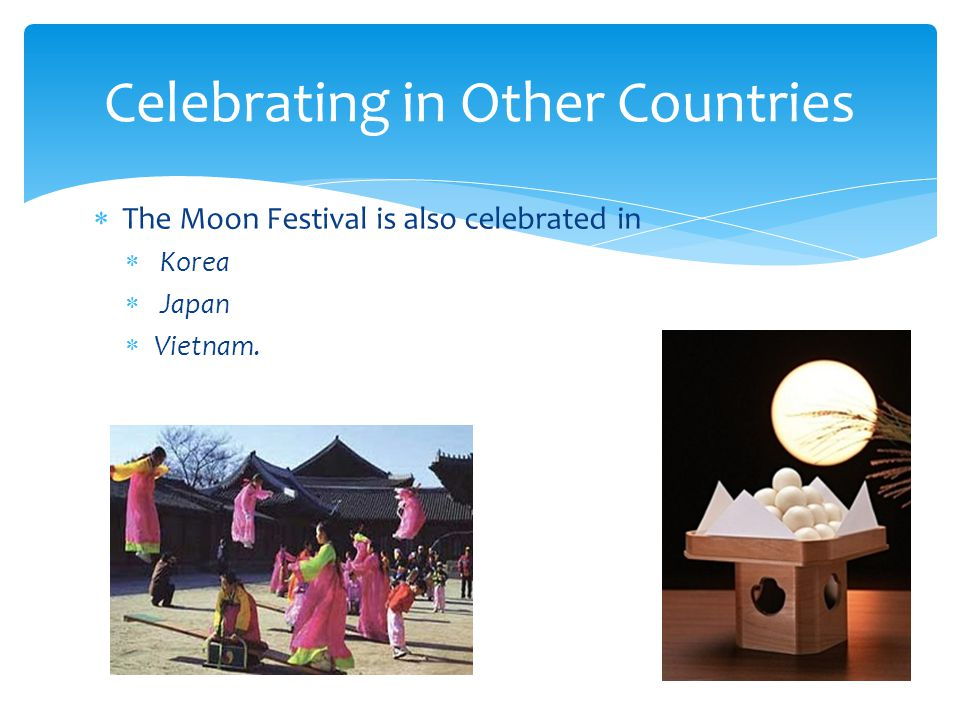  The Moon Festival is also celebrated in  Korea  Japan  Vietnam. Celebrating in Other Countries