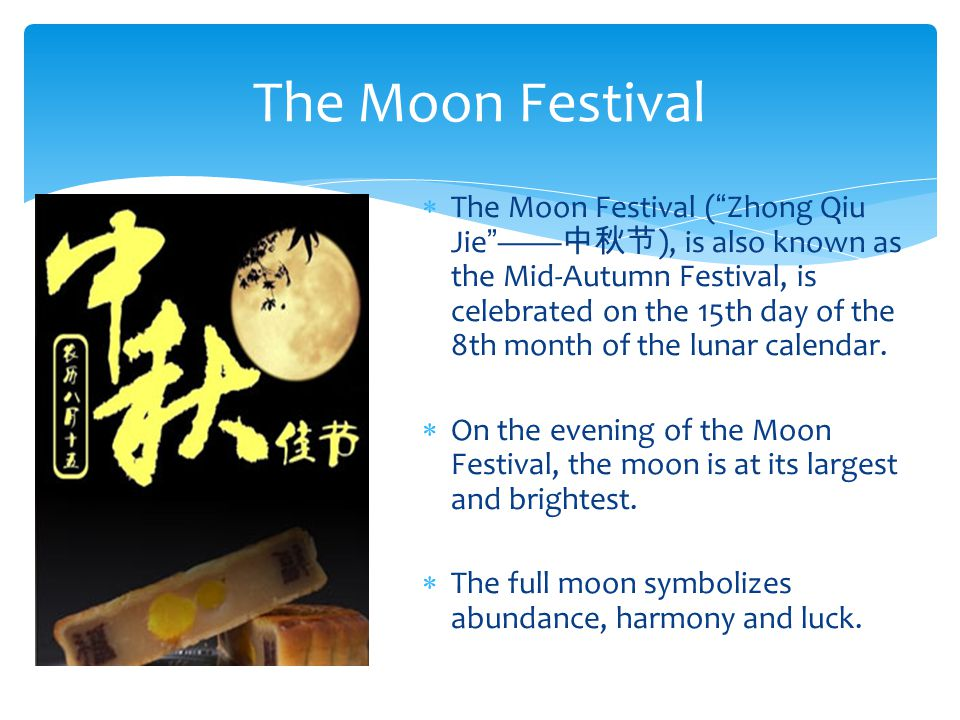 The Moon Festival ( Zhong Qiu Jie —— 中秋节 ), is also known as the Mid-Autumn Festival, is celebrated on the 15th day of the 8th month of the lunar calendar.