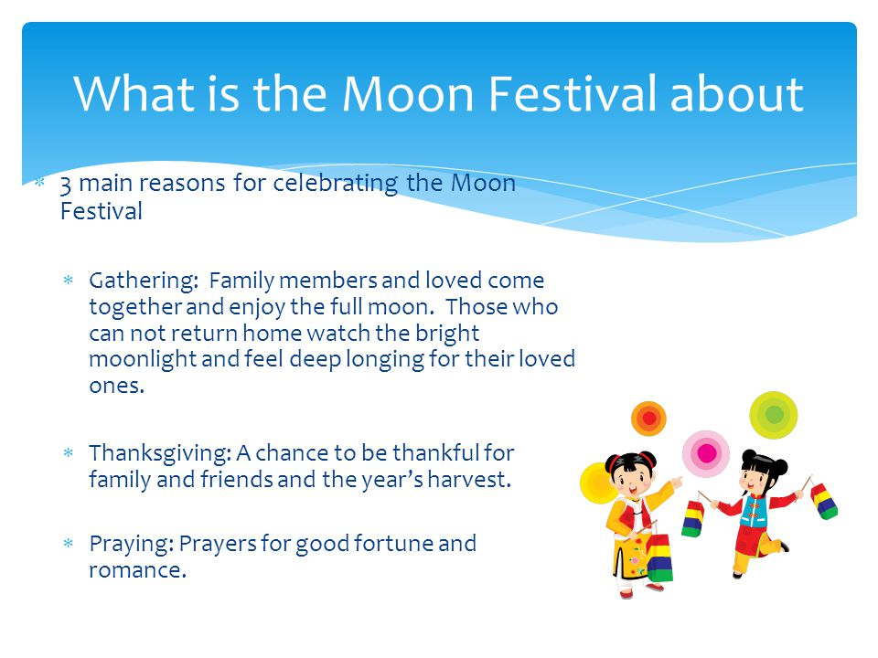  3 main reasons for celebrating the Moon Festival  Gathering: Family members and loved come together and enjoy the full moon.
