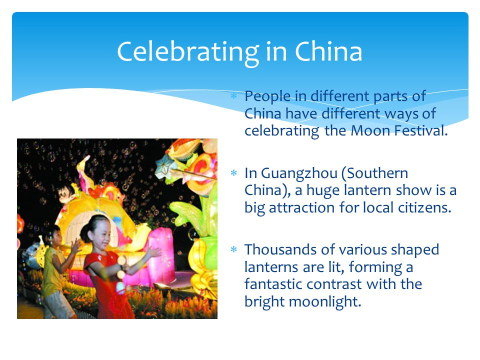  People in different parts of China have different ways of celebrating the Moon Festival.
