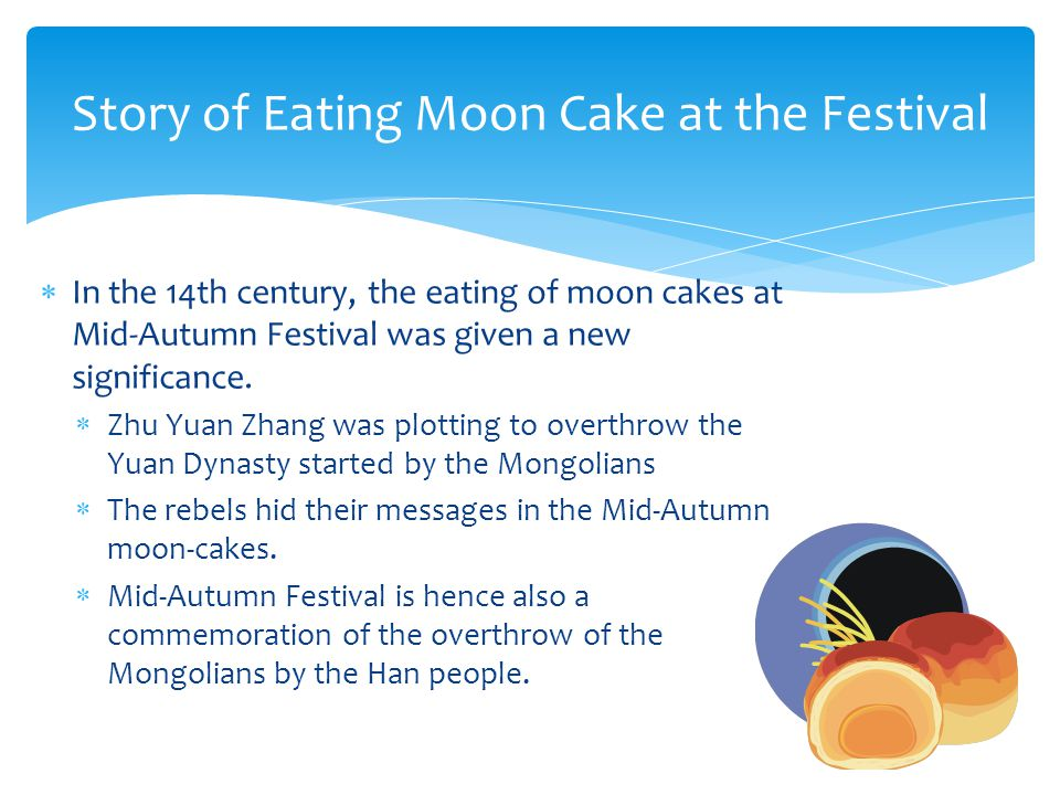  In the 14th century, the eating of moon cakes at Mid-Autumn Festival was given a new significance.