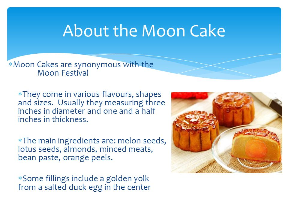  Moon Cakes are synonymous with the Moon Festival  They come in various flavours, shapes and sizes.
