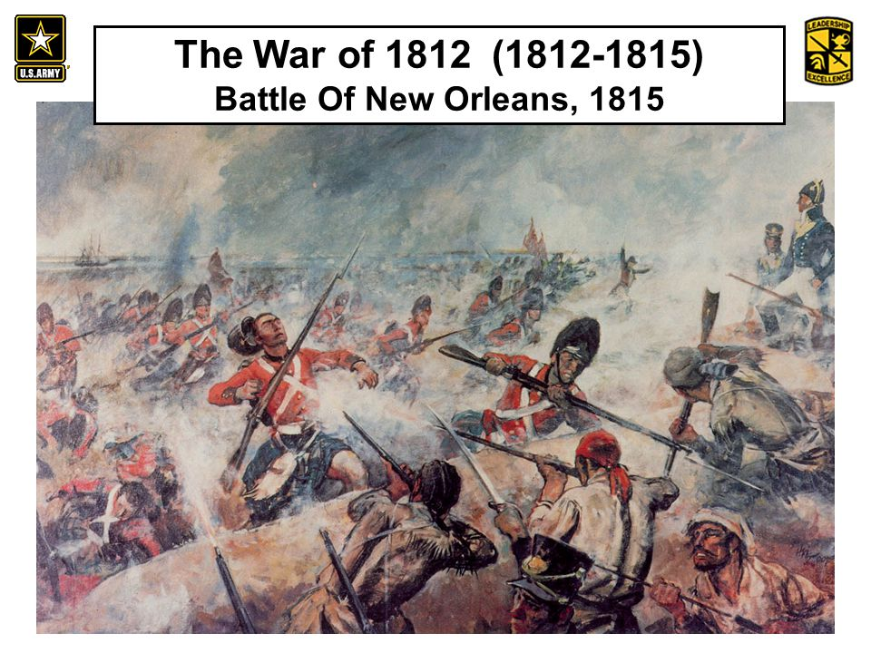 An Introduction to the History and Heritage of the United States Army The War of 1812 (1812-1815) Battle Of New Orleans, 1815