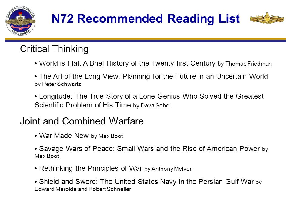 N72 Recommended Reading List Critical Thinking World is Flat: A Brief History of the Twenty-first Century by Thomas Friedman The Art of the Long View: Planning for the Future in an Uncertain World by Peter Schwartz Longitude: The True Story of a Lone Genius Who Solved the Greatest Scientific Problem of His Time by Dava Sobel Joint and Combined Warfare War Made New by Max Boot Savage Wars of Peace: Small Wars and the Rise of American Power by Max Boot Rethinking the Principles of War by Anthony McIvor Shield and Sword: The United States Navy in the Persian Gulf War by Edward Marolda and Robert Schneller