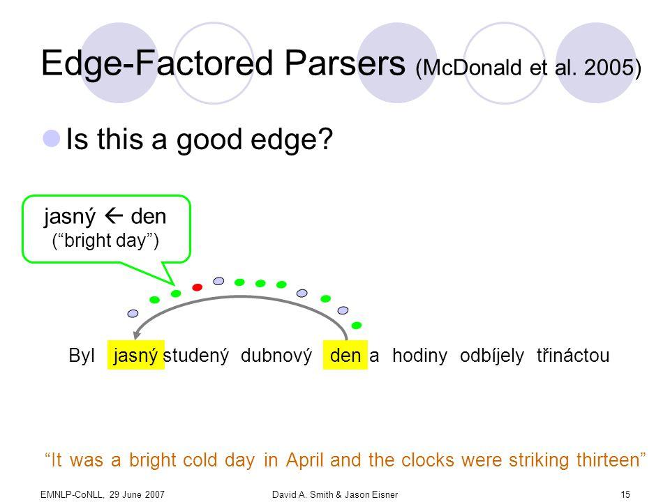 EMNLP-CoNLL, 29 June 2007David A. Smith & Jason Eisner15 Edge-Factored Parsers (McDonald et al.