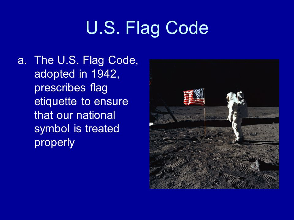 U.S. Flag Code a.The U.S. Flag Code, adopted in 1942, prescribes flag etiquette to ensure that our national symbol is treated properly