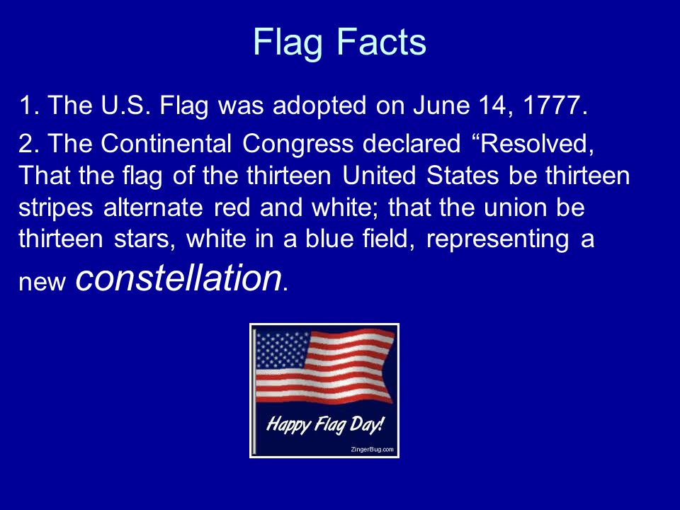 Flag Facts 1. The U.S. Flag was adopted on June 14, 1777.