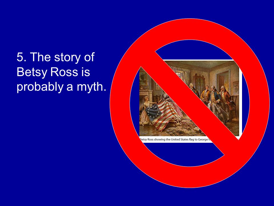 5. The story of Betsy Ross is probably a myth.