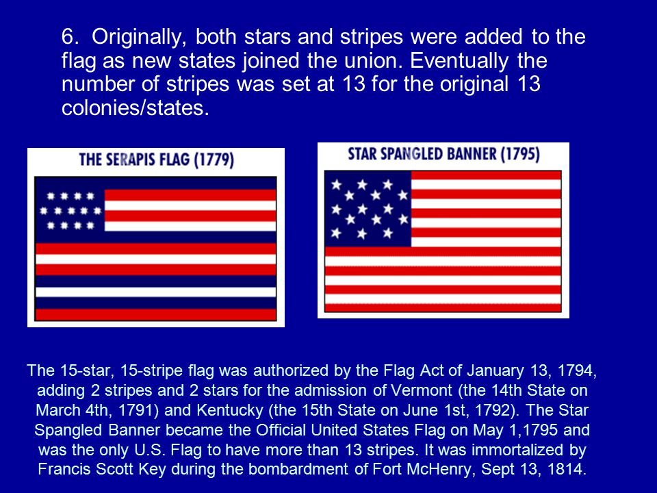 The 15-star, 15-stripe flag was authorized by the Flag Act of January 13, 1794, adding 2 stripes and 2 stars for the admission of Vermont (the 14th State on March 4th, 1791) and Kentucky (the 15th State on June 1st, 1792).