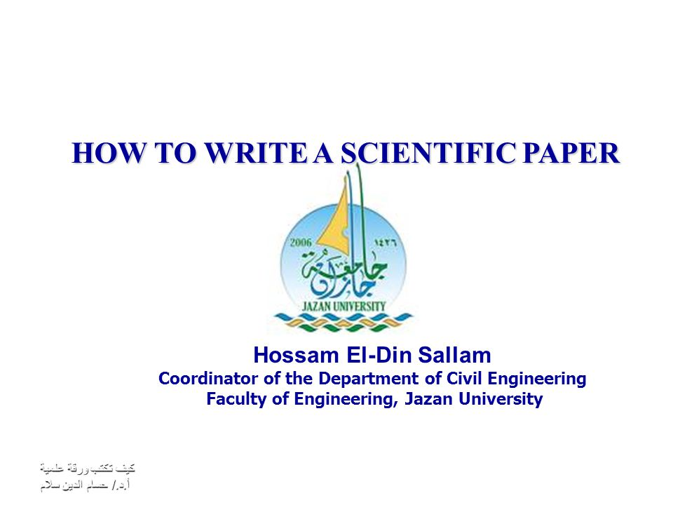 كيف تكتب ورقة علمية أ.د./ حسام الدين سلام HOW TO WRITE A SCIENTIFIC PAPER Hossam El-Din Sallam Coordinator of the Department of Civil Engineering Faculty of Engineering, Jazan University