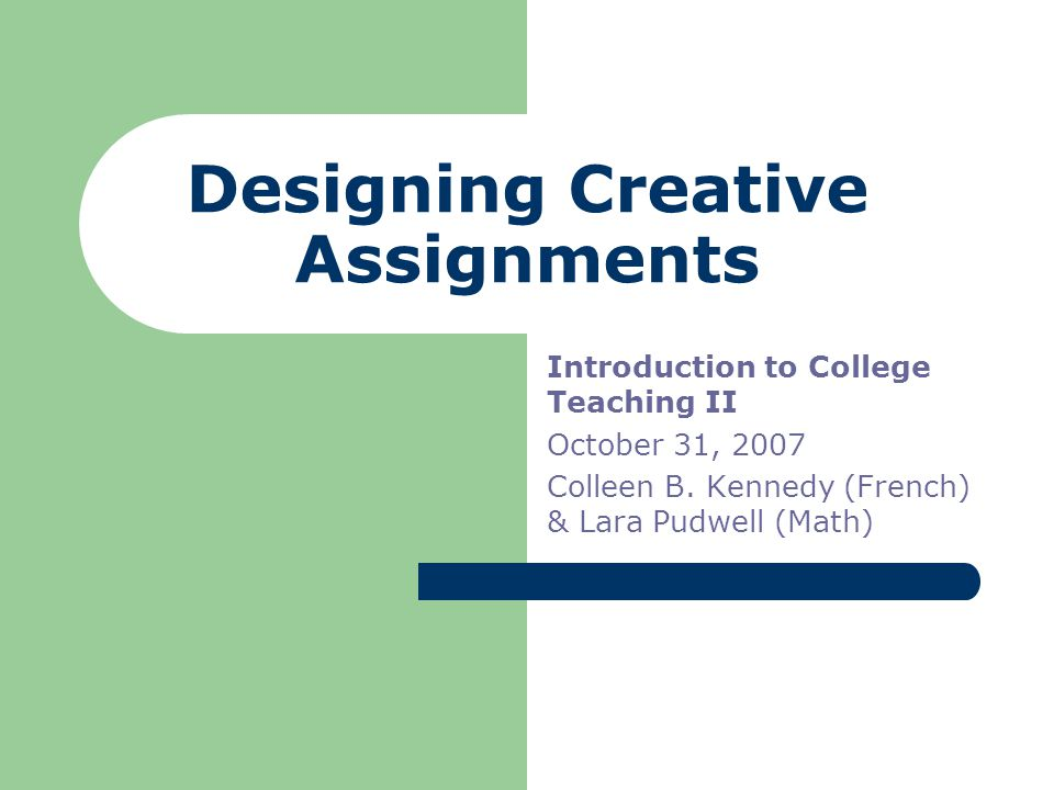 Designing Creative Assignments Introduction to College Teaching II October 31, 2007 Colleen B.