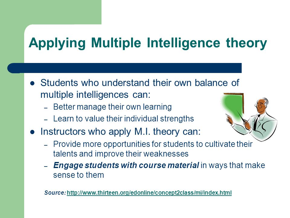 Applying Multiple Intelligence theory Students who understand their own balance of multiple intelligences can: – Better manage their own learning – Learn to value their individual strengths Instructors who apply M.I.