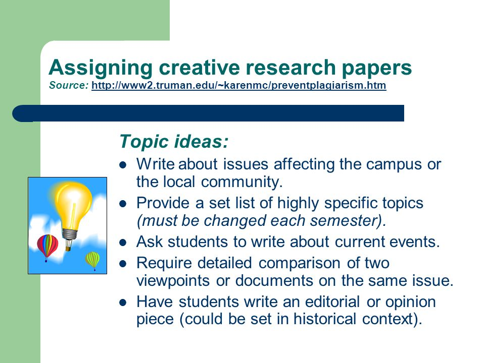 Assigning creative research papers Source: http://www2.truman.edu/~karenmc/preventplagiarism.htm Topic ideas: Write about issues affecting the campus or the local community.