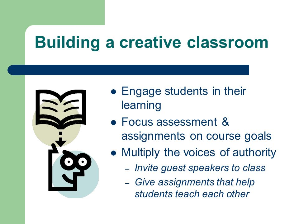 Building a creative classroom Engage students in their learning Focus assessment & assignments on course goals Multiply the voices of authority – Invite guest speakers to class – Give assignments that help students teach each other